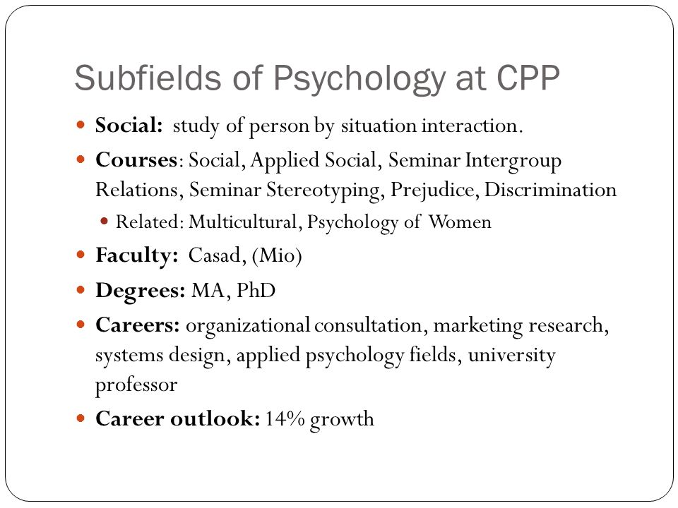 Subfields of Psychology at CPP Social: study of person by situation interaction.