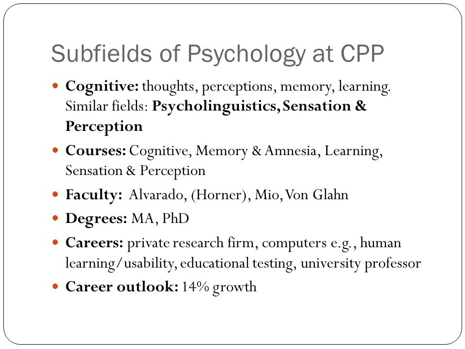 Subfields of Psychology at CPP Cognitive: thoughts, perceptions, memory, learning.