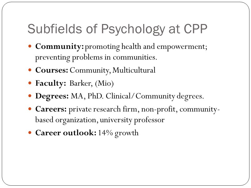 Subfields of Psychology at CPP Community: promoting health and empowerment; preventing problems in communities.