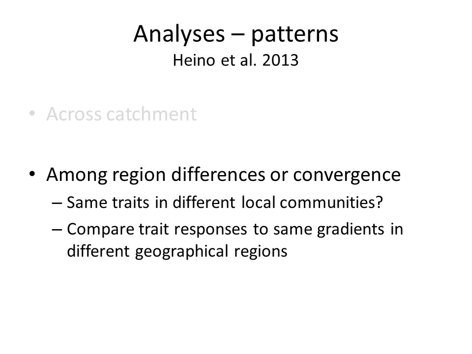Analyses – patterns Heino et al. 2013 Across catchment Among region differences or convergence – Same traits in different local communities? – Compare