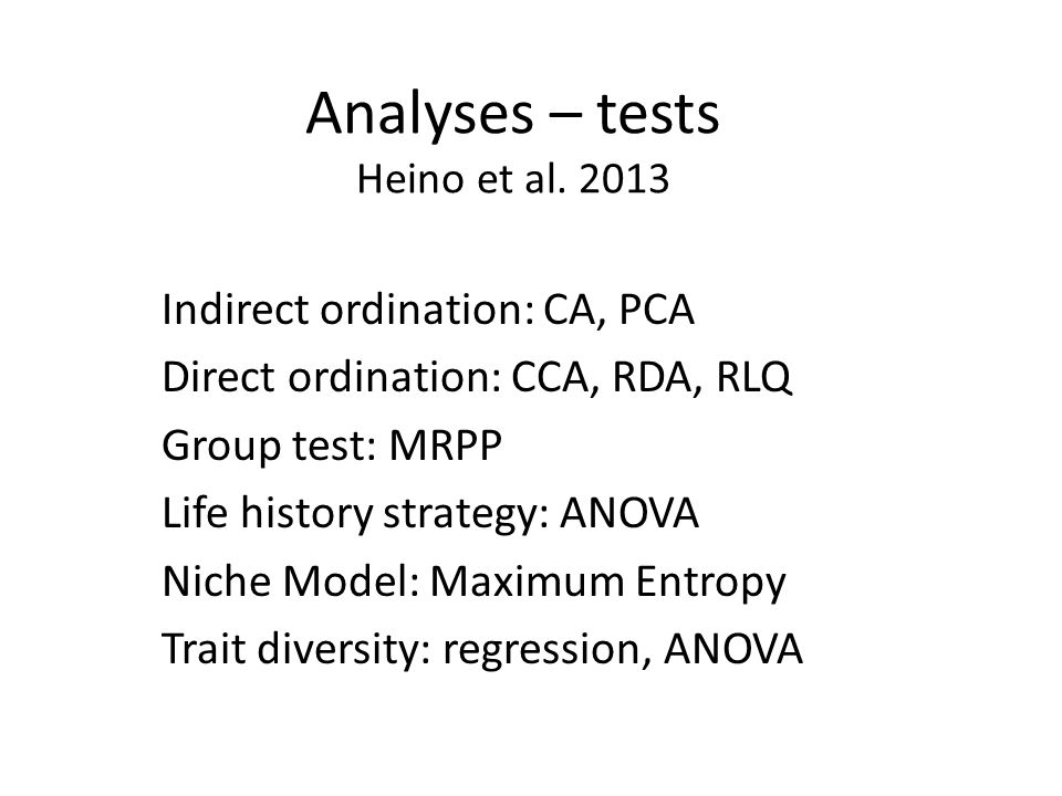 Analyses – tests Heino et al. 2013 Indirect ordination: CA, PCA Direct ordination: CCA, RDA, RLQ Group test: MRPP Life history strategy: ANOVA Niche M