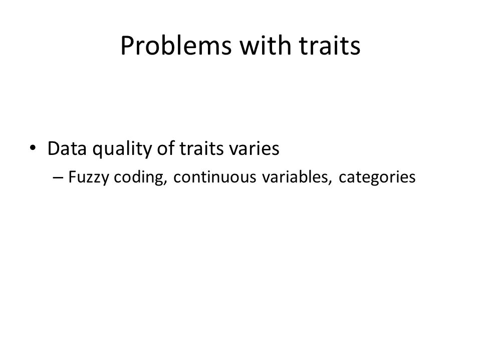 Problems with traits Data quality of traits varies – Fuzzy coding, continuous variables, categories