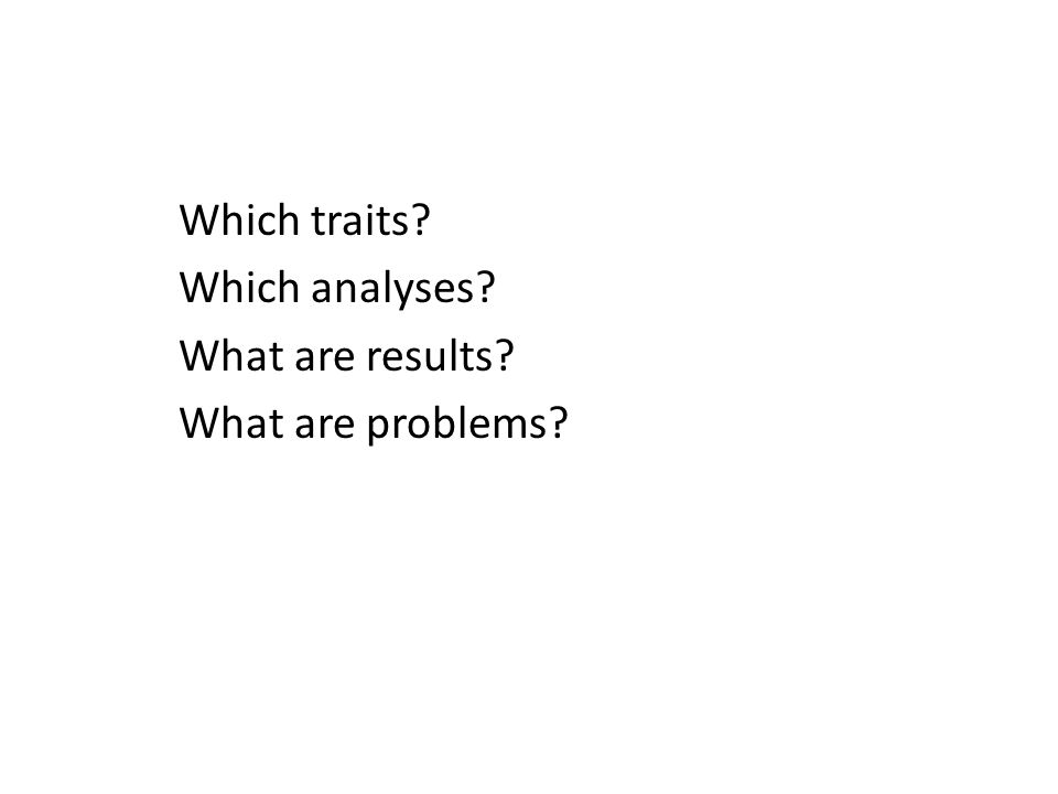 Which traits? Which analyses? What are results? What are problems?