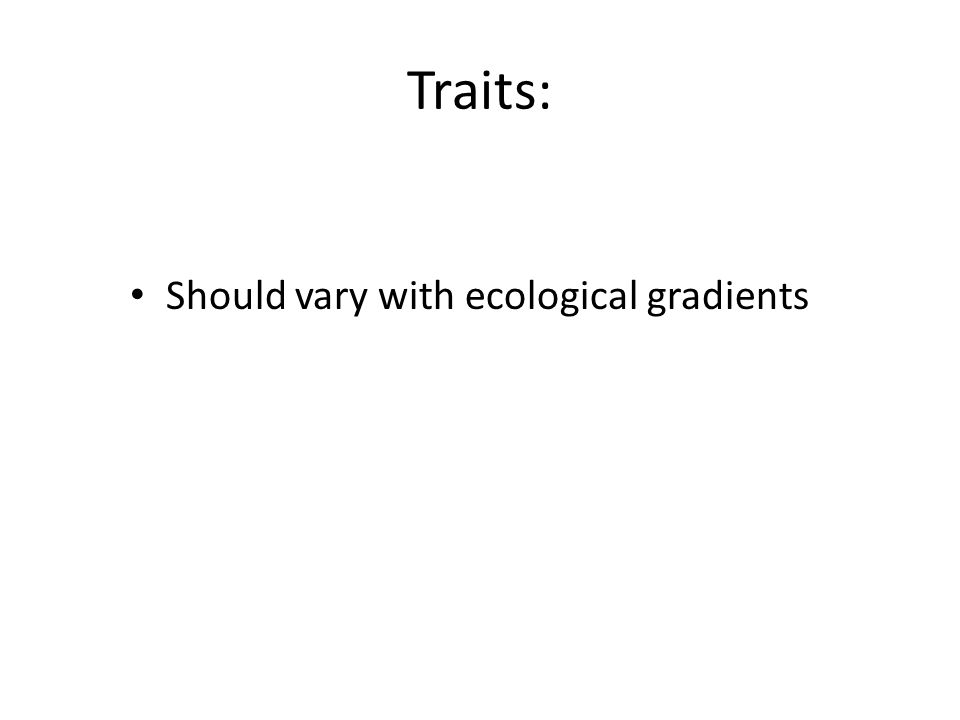 Traits: Should vary with ecological gradients