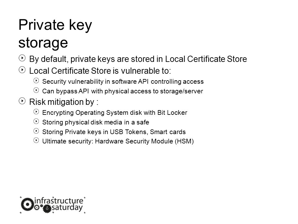 Private key storage By default, private keys are stored in Local Certificate Store Local Certificate Store is vulnerable to: Security vulnerability in software API controlling access Can bypass API with physical access to storage/server Risk mitigation by : Encrypting Operating System disk with Bit Locker Storing physical disk media in a safe Storing Private keys in USB Tokens, Smart cards Ultimate security: Hardware Security Module (HSM)
