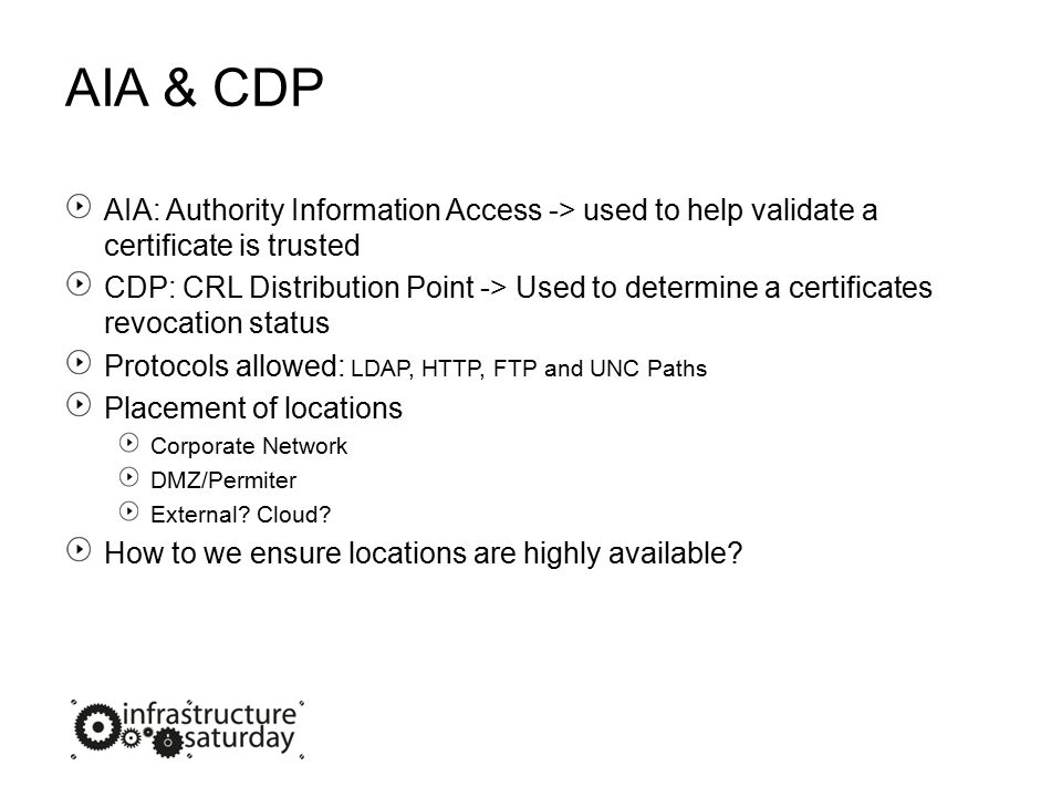 AIA & CDP AIA: Authority Information Access -> used to help validate a certificate is trusted CDP: CRL Distribution Point -> Used to determine a certificates revocation status Protocols allowed: LDAP, HTTP, FTP and UNC Paths Placement of locations Corporate Network DMZ/Permiter External.