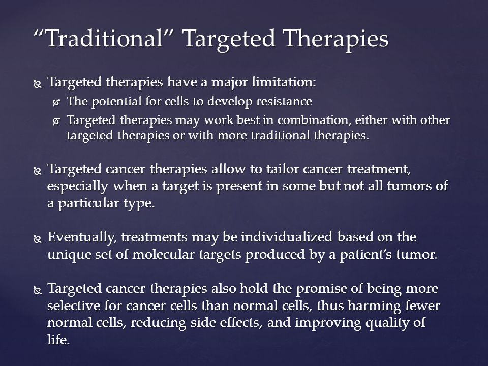  Targeted therapies have a major limitation:  The potential for cells to develop resistance  Targeted therapies may work best in combination, either with other targeted therapies or with more traditional therapies.