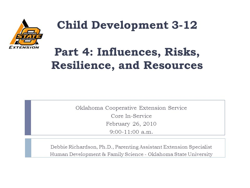 Child Development 3-12 Part 4: Influences, Risks, Resilience, and Resources Oklahoma Cooperative Extension Service Core In-Service February 26, 2010 9
