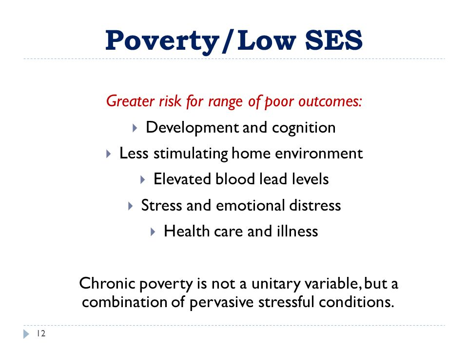 Poverty/Low SES 12 Greater risk for range of poor outcomes:  Development and cognition  Less stimulating home environment  Elevated blood lead leve