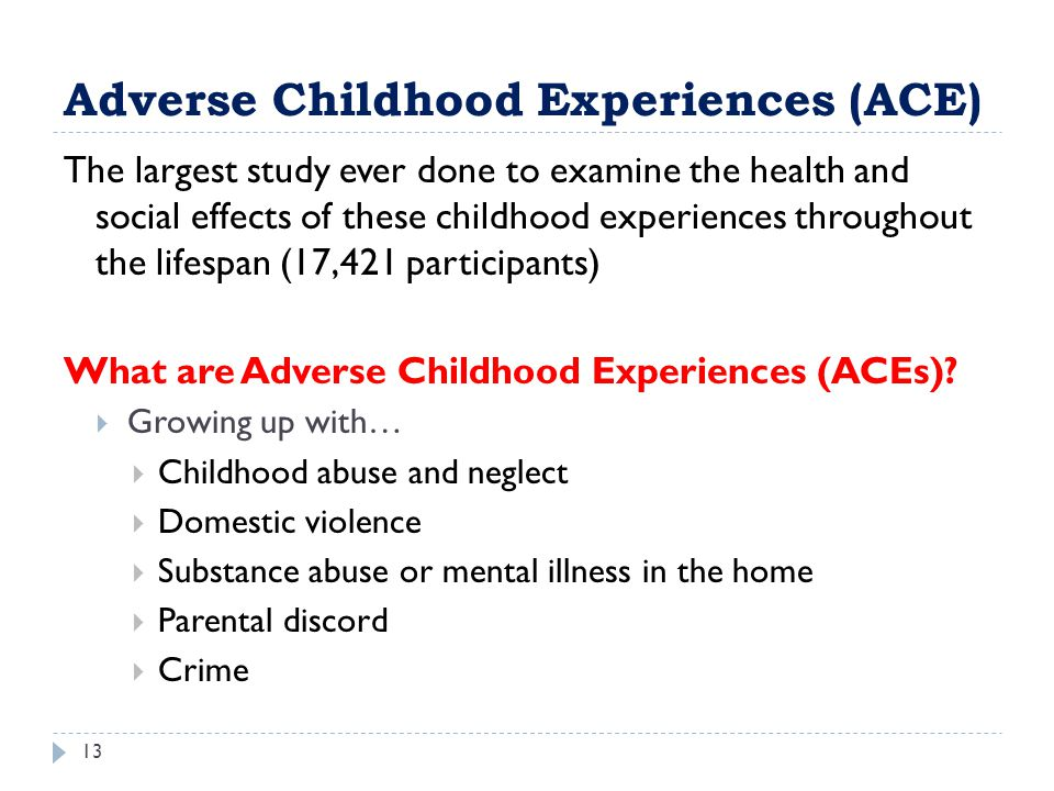 Adverse Childhood Experiences (ACE) 13 The largest study ever done to examine the health and social effects of these childhood experiences throughout