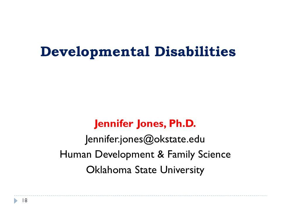 Jennifer Jones, Ph.D. Jennifer.jones@okstate.edu Human Development & Family Science Oklahoma State University Developmental Disabilities 18