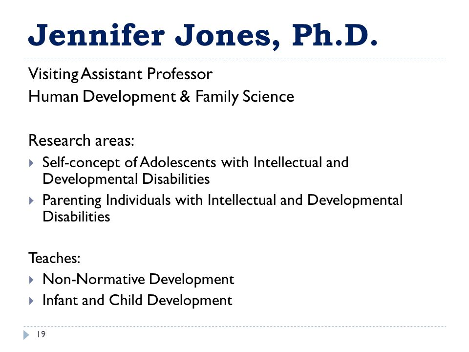 Jennifer Jones, Ph.D. 19 Visiting Assistant Professor Human Development & Family Science Research areas:  Self-concept of Adolescents with Intellectu