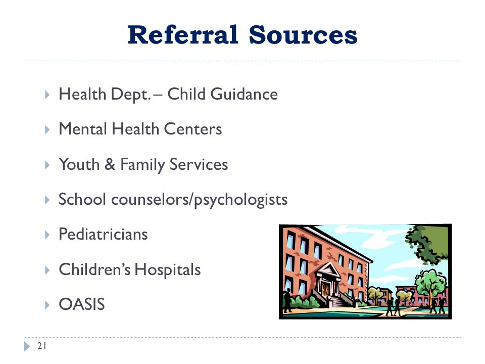 Referral Sources 21  Health Dept. – Child Guidance  Mental Health Centers  Youth & Family Services  School counselors/psychologists  Pediatrician