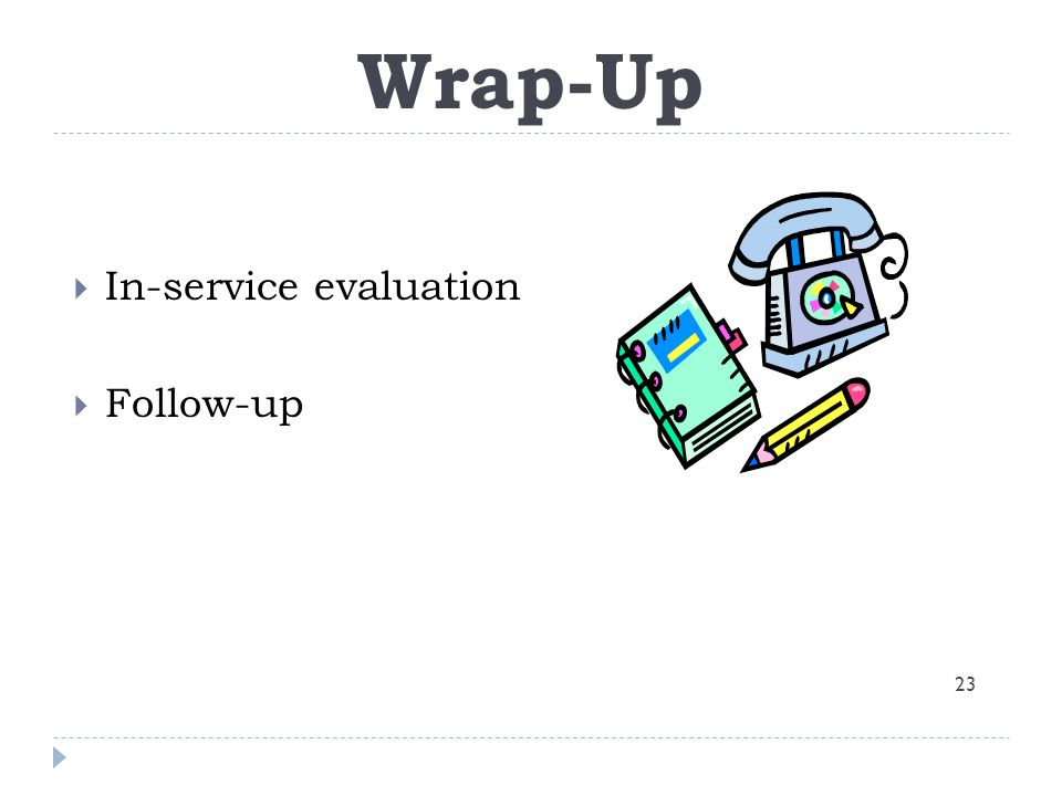 Wrap-up Wrap-Up 23  In-service evaluation  Follow-up