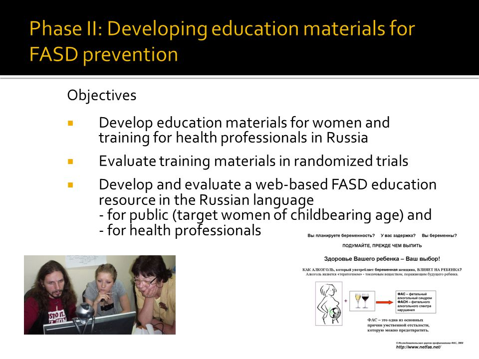 Objectives  Develop education materials for women and training for health professionals in Russia  Evaluate training materials in randomized trials  Develop and evaluate a web-based FASD education resource in the Russian language - for public (target women of childbearing age) and - for health professionals