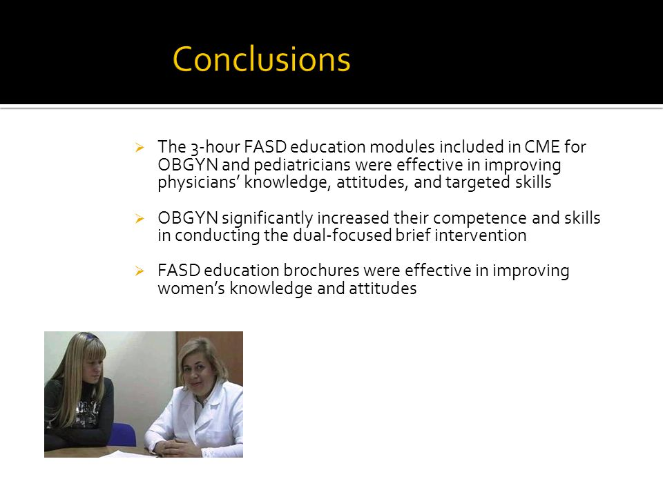  The 3-hour FASD education modules included in CME for OBGYN and pediatricians were effective in improving physicians' knowledge, attitudes, and targeted skills  OBGYN significantly increased their competence and skills in conducting the dual-focused brief intervention  FASD education brochures were effective in improving women's knowledge and attitudes