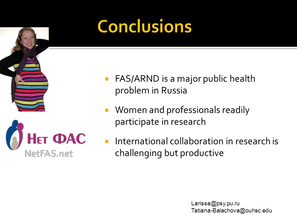  FAS/ARND is a major public health problem in Russia  Women and professionals readily participate in research  International collaboration in research is challenging but productive Larissa@psy.pu.ru Tatiana-Balachova@ouhsc.edu