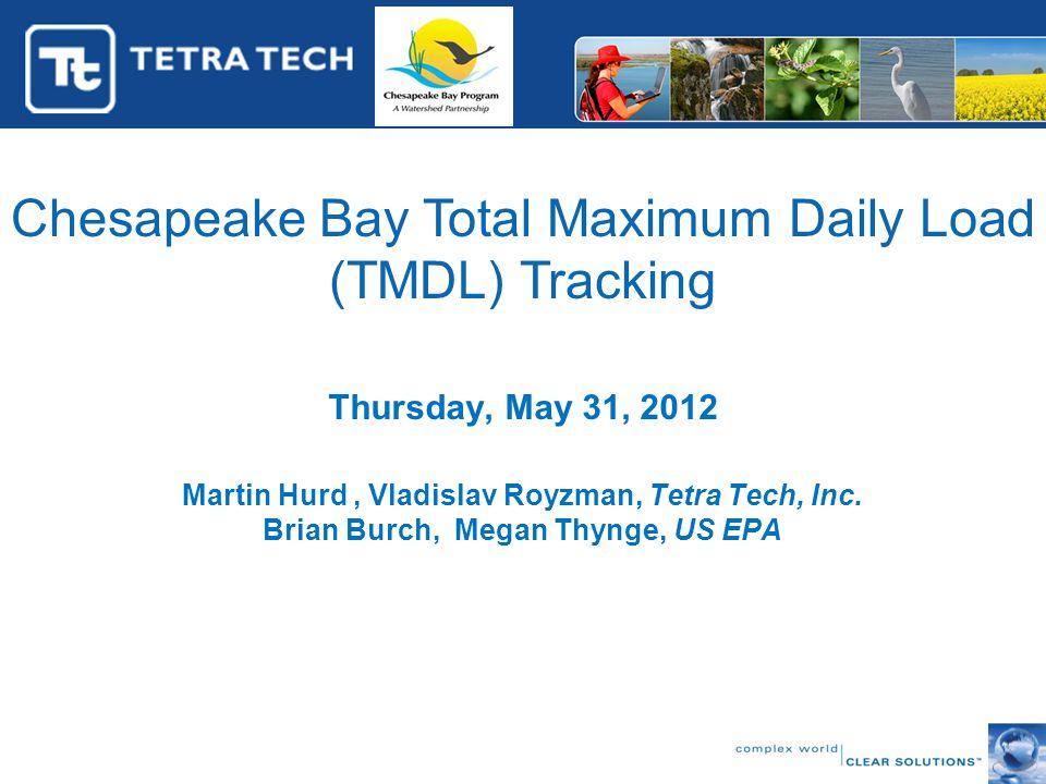 Chesapeake Bay Total Maximum Daily Load (TMDL) Tracking Thursday, May 31, 2012 Martin Hurd, Vladislav Royzman, Tetra Tech, Inc.
