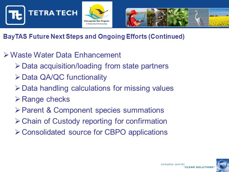 BayTAS Future Next Steps and Ongoing Efforts (Continued)  Waste Water Data Enhancement  Data acquisition/loading from state partners  Data QA/QC functionality  Data handling calculations for missing values  Range checks  Parent & Component species summations  Chain of Custody reporting for confirmation  Consolidated source for CBPO applications