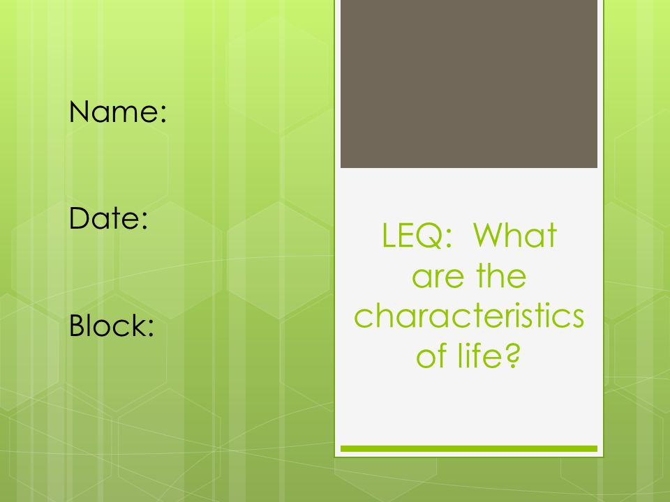 LEQ: What are the characteristics of life Name: Date: Block:
