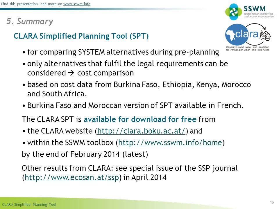 CLARA Simplified Planning Tool Find this presentation and more on www.sswm.infowww.sswm.info CLARA Simplified Planning Tool (SPT) for comparing SYSTEM alternatives during pre-planning only alternatives that fulfil the legal requirements can be considered  cost comparison based on cost data from Burkina Faso, Ethiopia, Kenya, Morocco and South Africa.