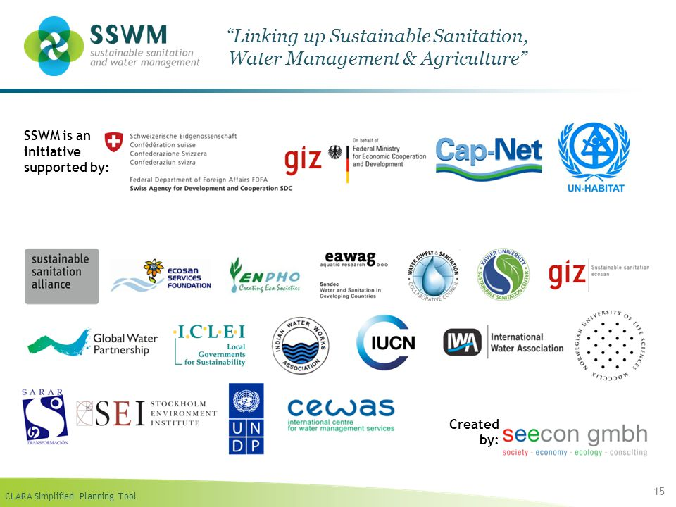 CLARA Simplified Planning Tool 15 Linking up Sustainable Sanitation, Water Management & Agriculture SSWM is an initiative supported by: Created by: