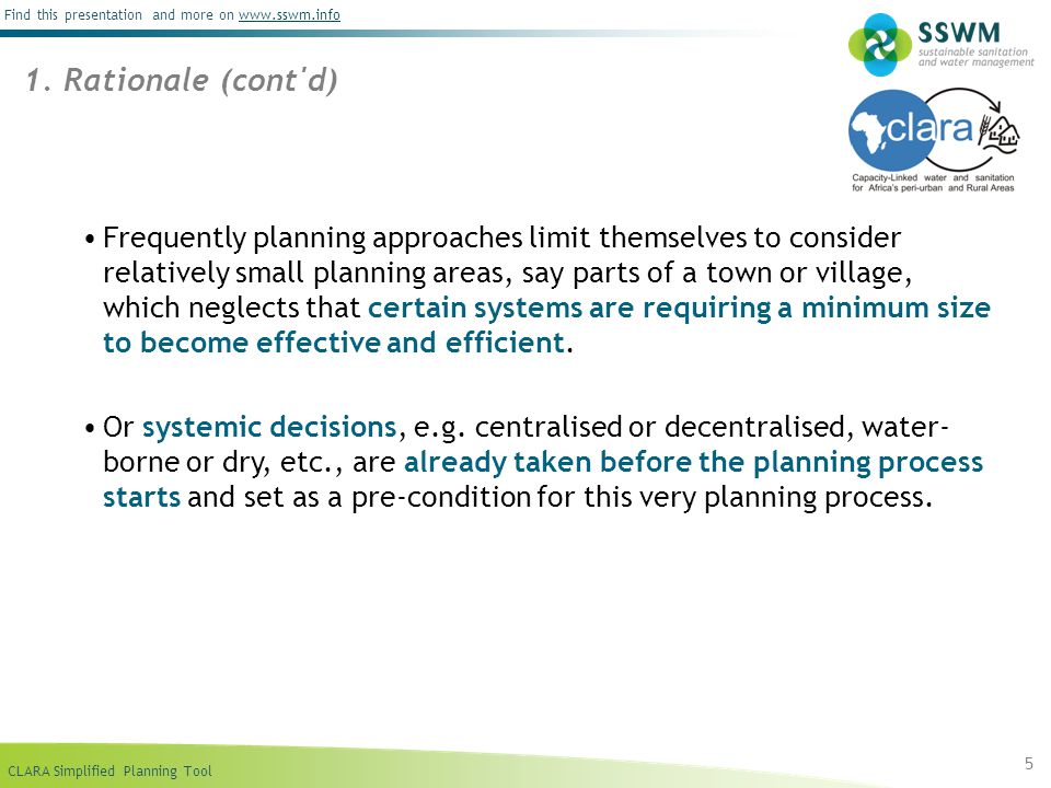CLARA Simplified Planning Tool Find this presentation and more on www.sswm.infowww.sswm.info Frequently planning approaches limit themselves to consider relatively small planning areas, say parts of a town or village, which neglects that certain systems are requiring a minimum size to become effective and efficient.