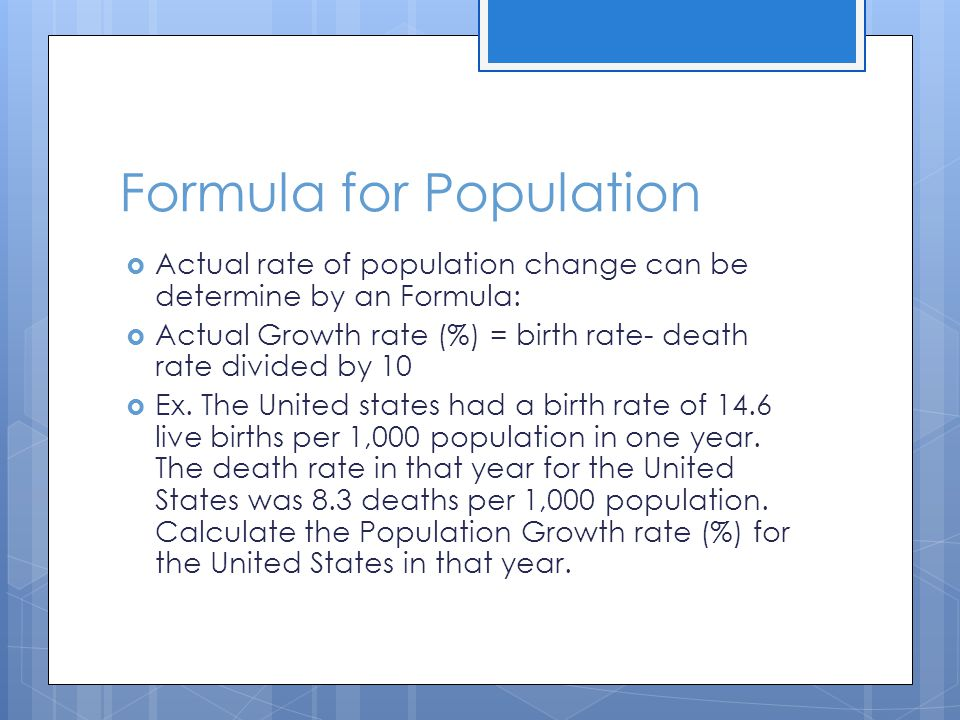 Formula for Population  Actual rate of population change can be determine by an Formula:  Actual Growth rate (%) = birth rate- death rate divided by