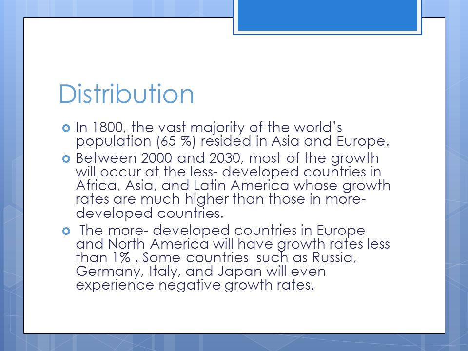Distribution  In 1800, the vast majority of the world's population (65 %) resided in Asia and Europe.  Between 2000 and 2030, most of the growth wil