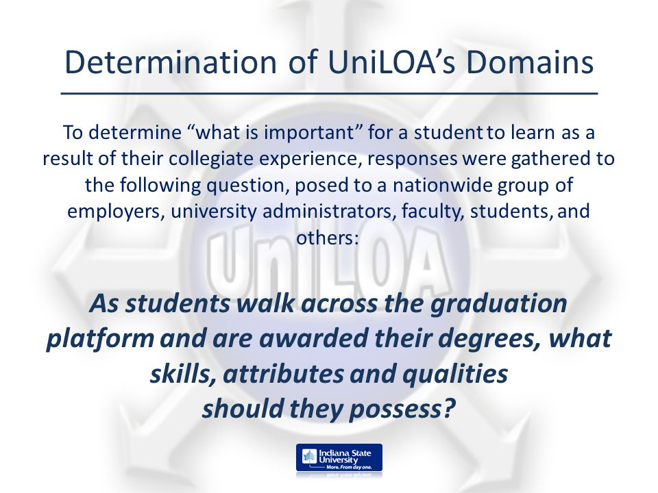 "Determination of UniLOA's Domains To determine ""what is important"" for a student to learn as a result of their collegiate experience, responses were g"