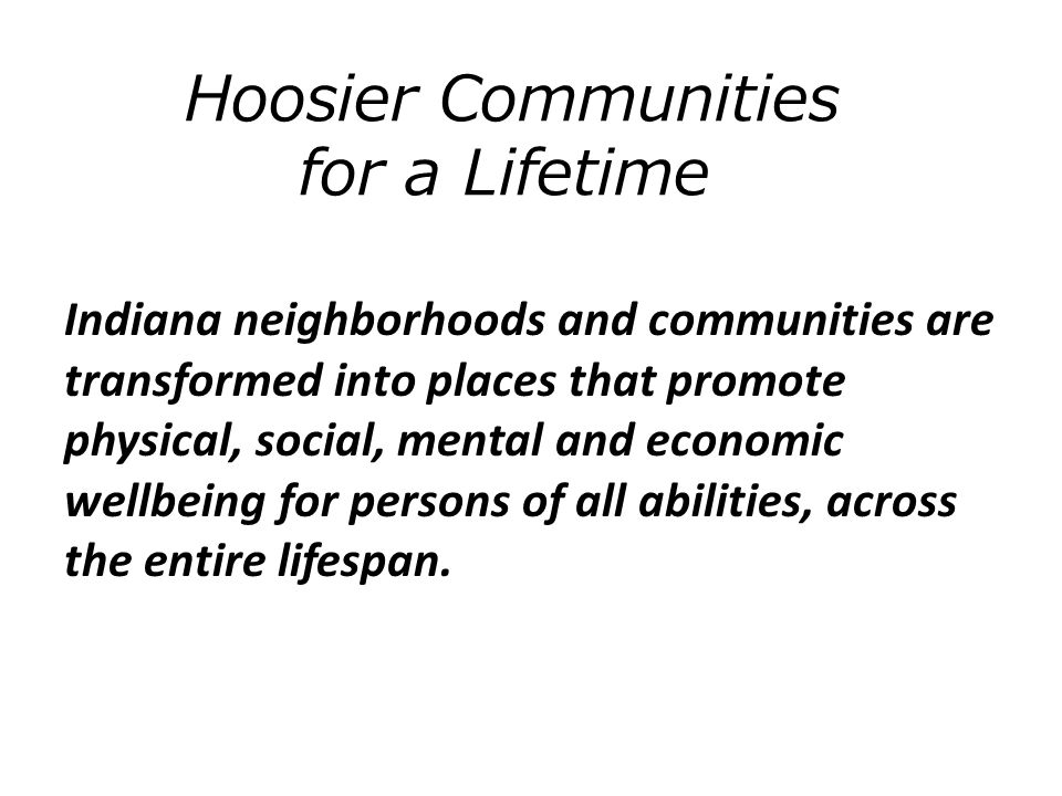 Indiana neighborhoods and communities are transformed into places that promote physical, social, mental and economic wellbeing for persons of all abilities, across the entire lifespan.