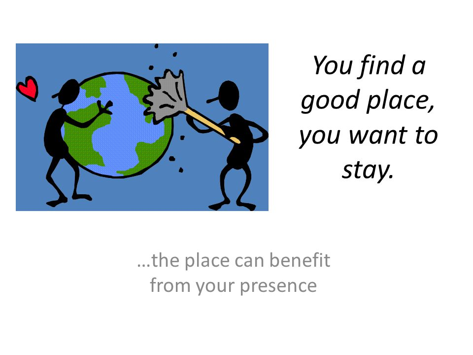 You find a good place, you want to stay. …the place can benefit from your presence