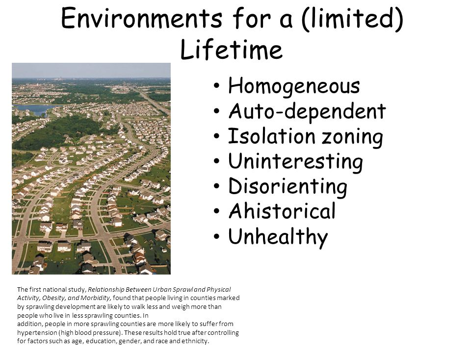 Environments for a (limited) Lifetime The first national study, Relationship Between Urban Sprawl and Physical Activity, Obesity, and Morbidity, found that people living in counties marked by sprawling development are likely to walk less and weigh more than people who live in less sprawling counties.