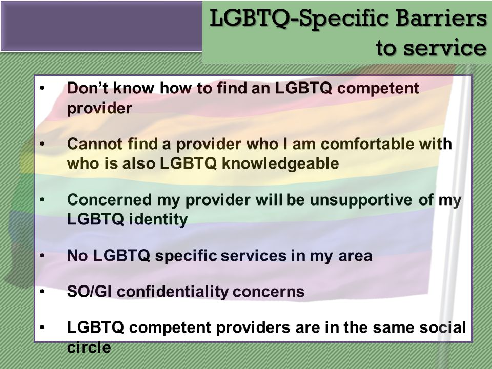 Don't know how to find an LGBTQ competent provider Cannot find a provider who I am comfortable with who is also LGBTQ knowledgeable Concerned my provi