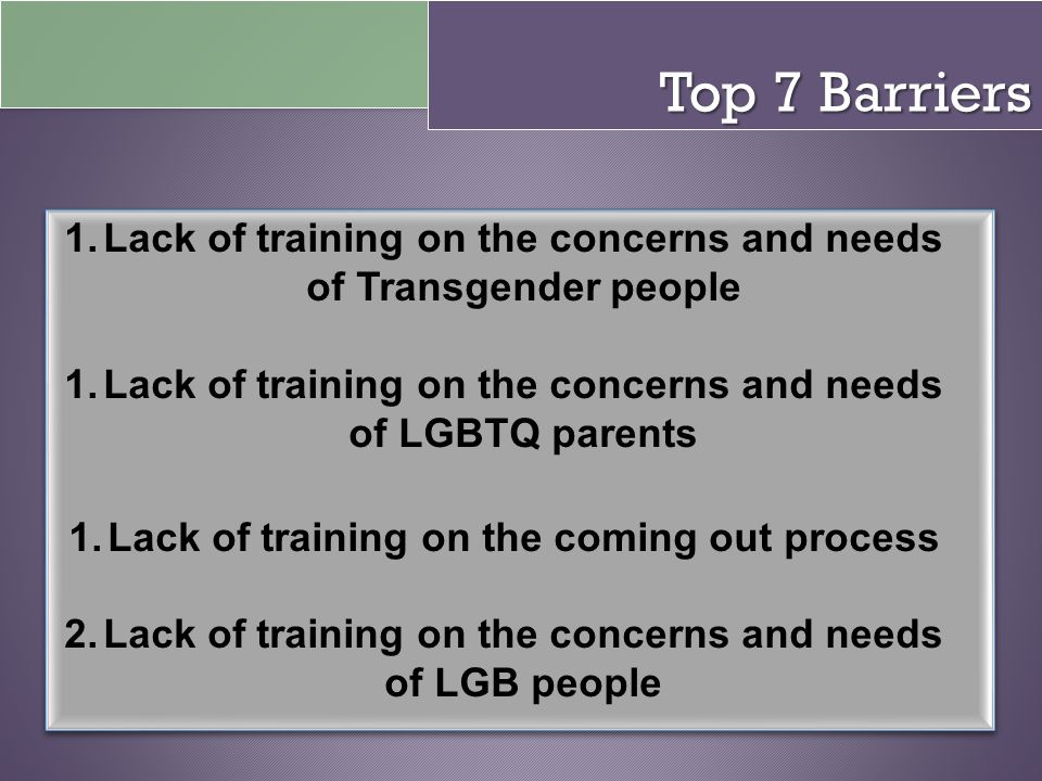 Top 7 Barriers 1.Lack of training on the concerns and needs of Transgender people 1.Lack of training on the concerns and needs of LGBTQ parents 1.Lack