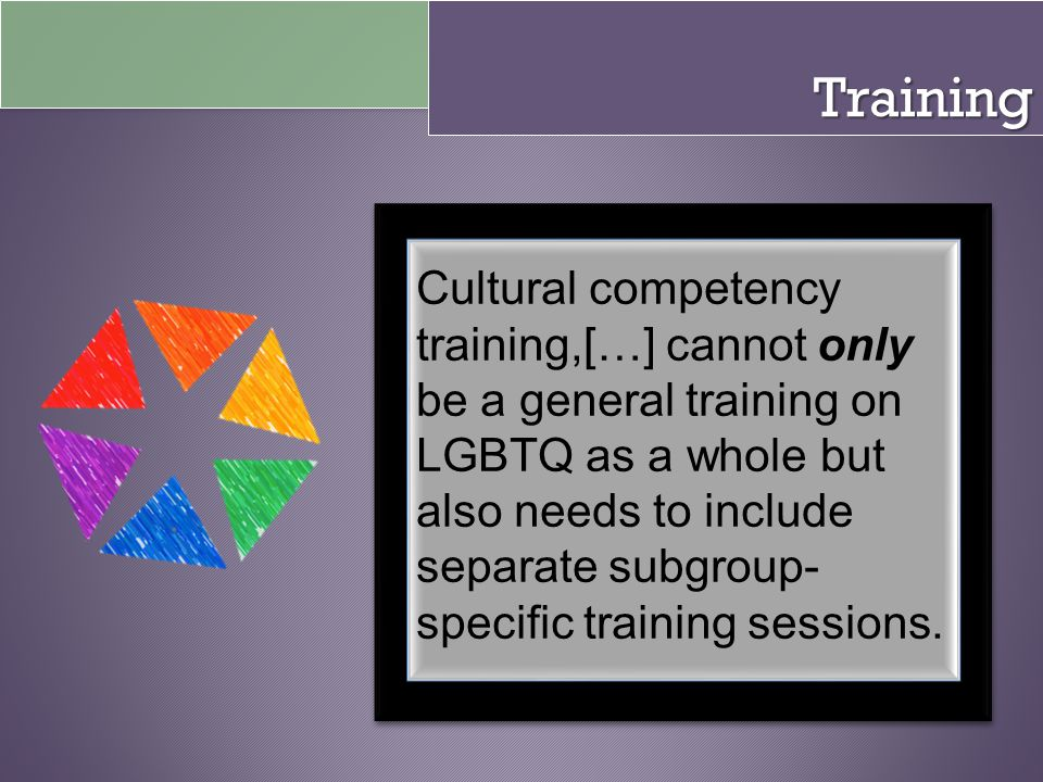 Training Cultural competency training,[…] cannot only be a general training on LGBTQ as a whole but also needs to include separate subgroup- specific