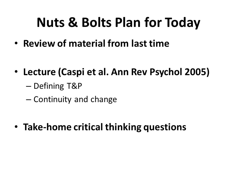 Nuts & Bolts Plan for Today Review of material from last time Lecture (Caspi et al. Ann Rev Psychol 2005) – Defining T&P – Continuity and change Take-