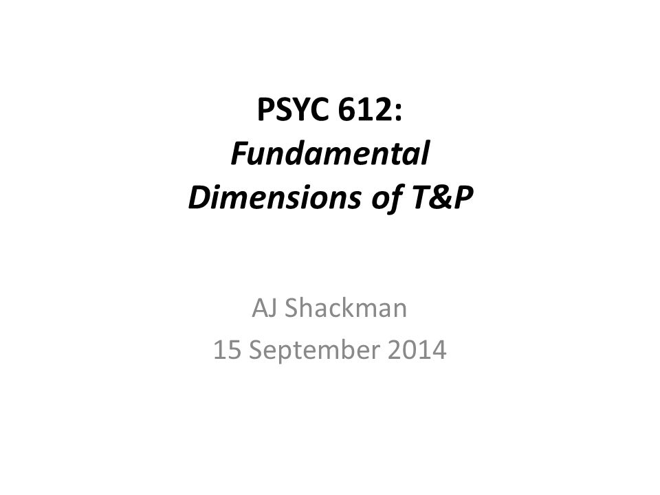PSYC 612: Fundamental Dimensions of T&P AJ Shackman 15 September 2014