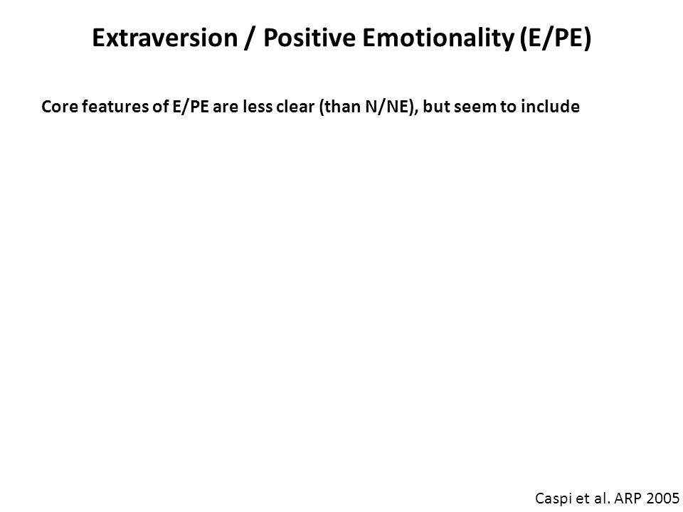 Extraversion / Positive Emotionality (E/PE) Caspi et al. ARP 2005 Core features of E/PE are less clear (than N/NE), but seem to include Emotion: susce