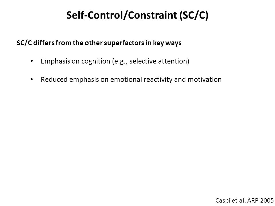 Self-Control/Constraint (SC/C) Caspi et al. ARP 2005 SC/C differs from the other superfactors in key ways Emphasis on cognition (e.g., selective atten