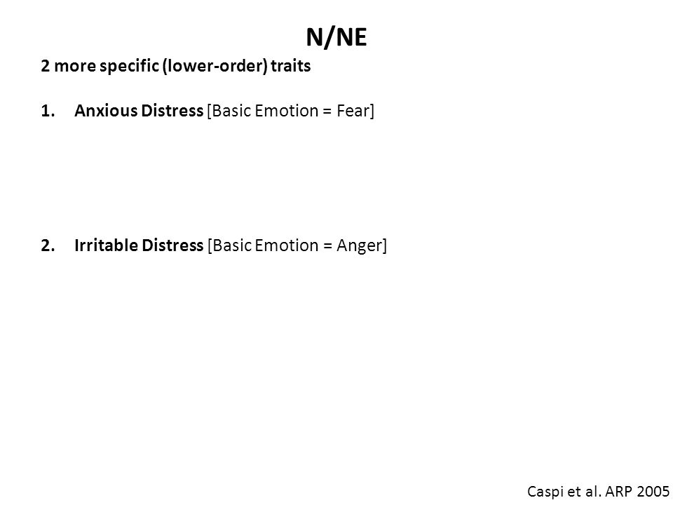 N/NE Caspi et al. ARP 2005 2 more specific (lower-order) traits 1.Anxious Distress [Basic Emotion = Fear] inner-focused (feeling bad) anxiety, sadness