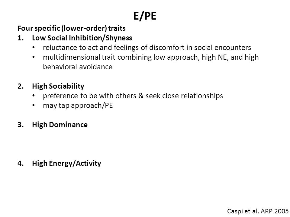 E/PE Caspi et al. ARP 2005 Four specific (lower-order) traits 1.Low Social Inhibition/Shyness reluctance to act and feelings of discomfort in social e