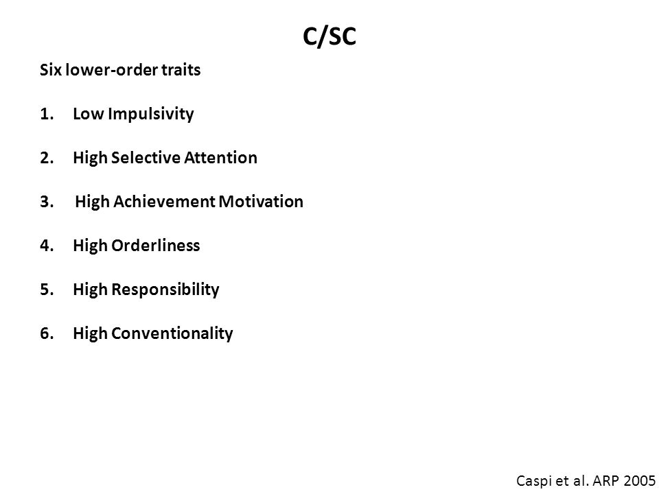 C/SC Caspi et al. ARP 2005 Six lower-order traits 1.Low Impulsivity 2.High Selective Attention 3. High Achievement Motivation 4.High Orderliness 5.Hig