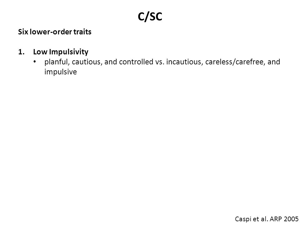 C/SC Caspi et al. ARP 2005 Six lower-order traits 1.Low Impulsivity planful, cautious, and controlled vs. incautious, careless/carefree, and impulsive