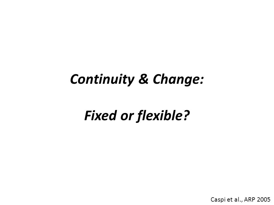 Continuity & Change: Fixed or flexible? Caspi et al., ARP 2005