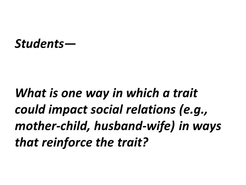 Students— What is one way in which a trait could impact social relations (e.g., mother-child, husband-wife) in ways that reinforce the trait?