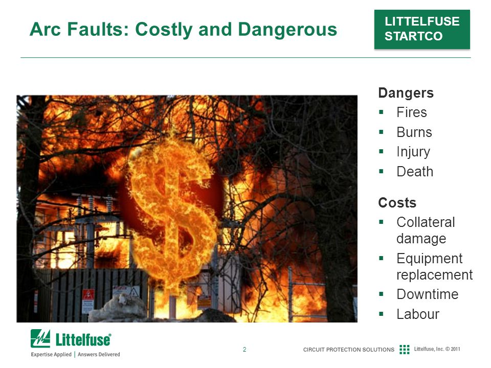 2 LITTELFUSE STARTCO Arc Faults: Costly and Dangerous Dangers  Fires  Burns  Injury  Death Costs  Collateral damage  Equipment replacement  Downtime  Labour