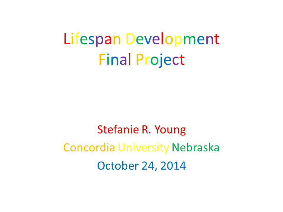 Lifespan Development Final Project Stefanie R. Young Concordia University Nebraska October 24, 2014