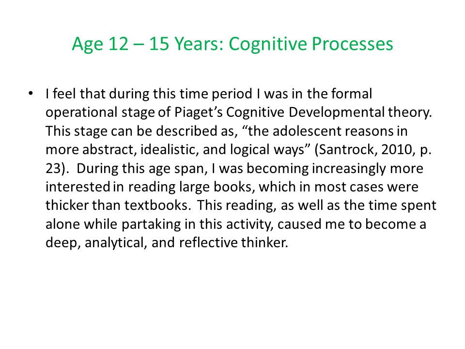Age 12 – 15 Years: Cognitive Processes I feel that during this time period I was in the formal operational stage of Piaget's Cognitive Developmental theory.
