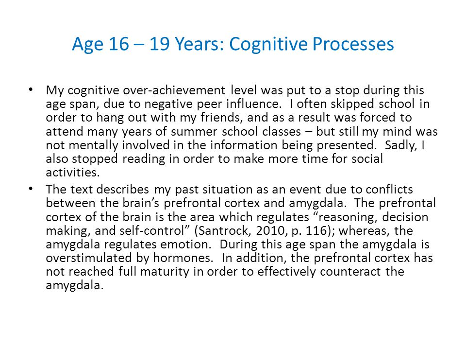 Age 16 – 19 Years: Cognitive Processes My cognitive over-achievement level was put to a stop during this age span, due to negative peer influence.
